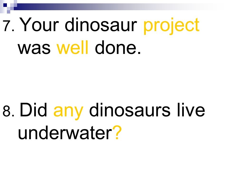 7. Your dinosaur project was well done.