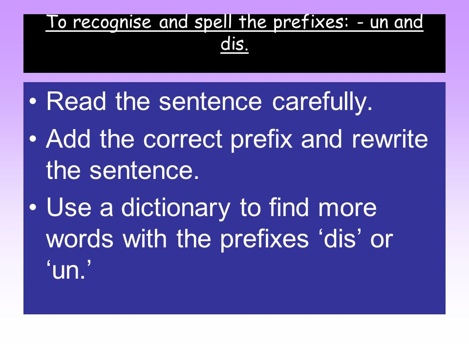 To recognise and spell the prefixes: - un and dis.