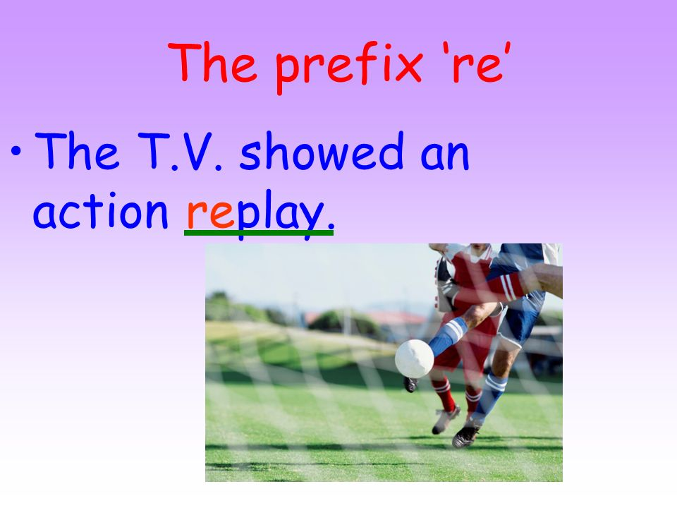 The prefix 're' The T.V. showed an action replay.