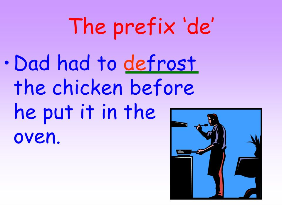 The prefix 'de' Dad had to defrost the chicken before he put it in the oven.