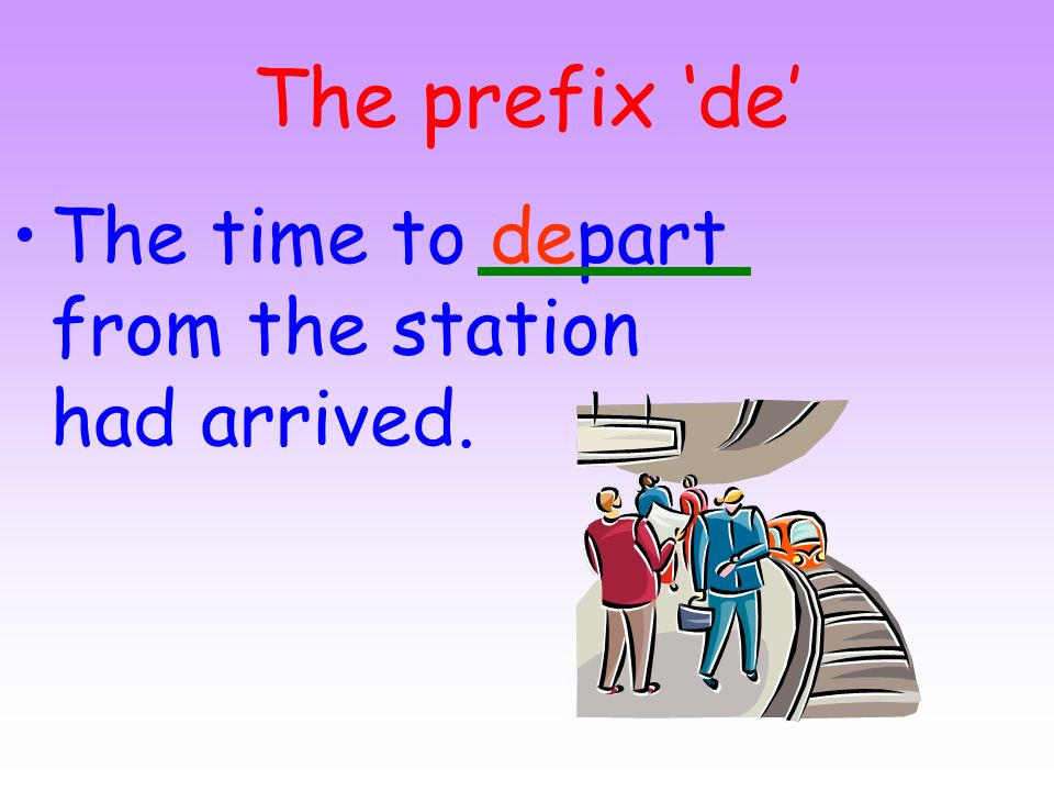 The prefix 'de' The time to depart from the station had arrived.