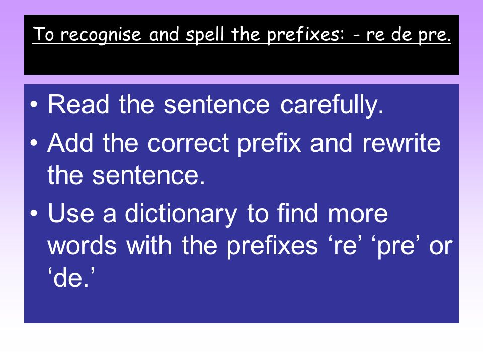 To recognise and spell the prefixes: - re de pre.