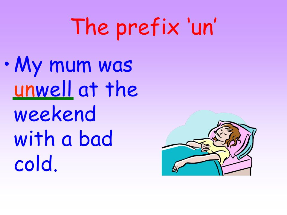 The prefix 'un' My mum was unwell at the weekend with a bad cold.