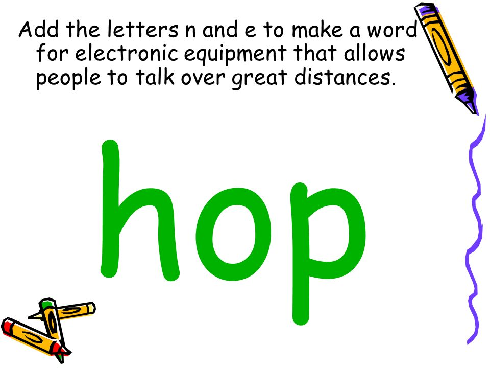 Add the letters n and e to make a word for electronic equipment that allows people to talk over great distances.