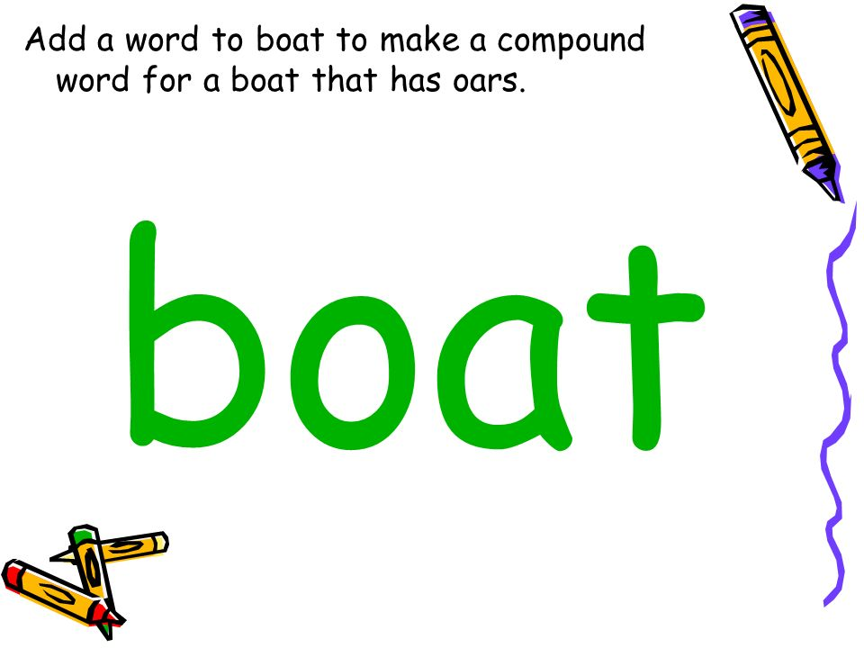 Add a word to boat to make a compound word for a boat that has oars.