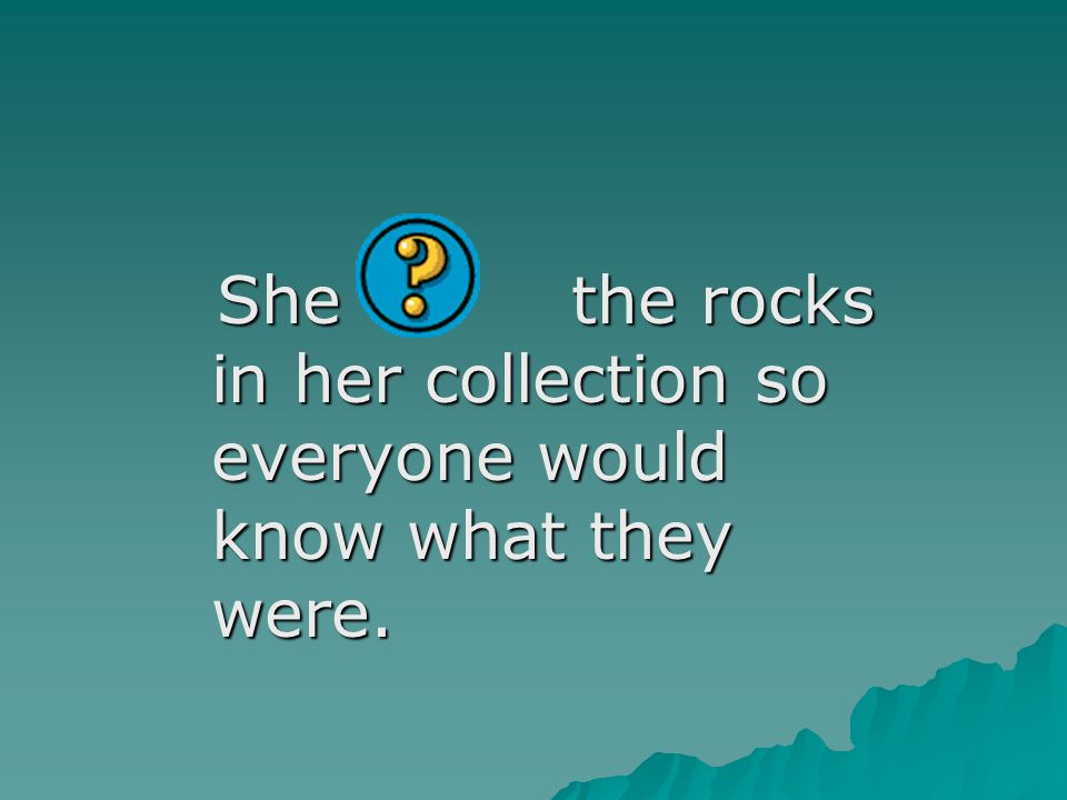 She the rocks in her collection so everyone would know what they were.