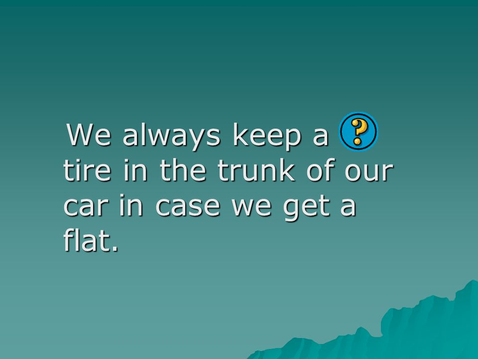 We always keep a tire in the trunk of our car in case we get a flat.