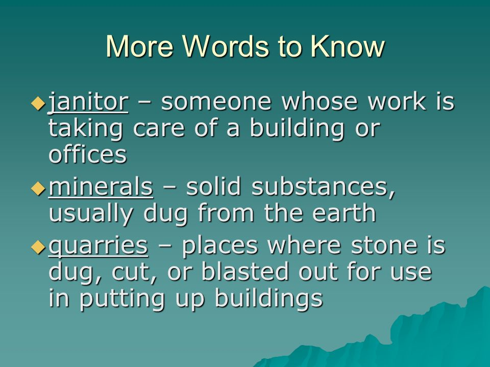More Words to Know janitor – someone whose work is taking care of a building or offices. minerals – solid substances, usually dug from the earth.