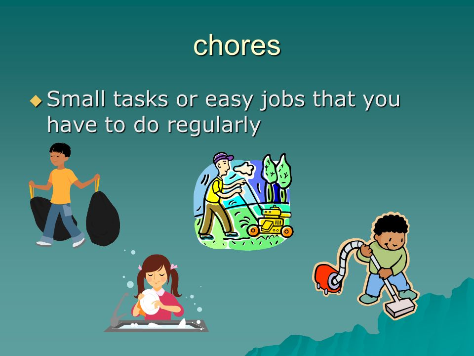 chores Small tasks or easy jobs that you have to do regularly