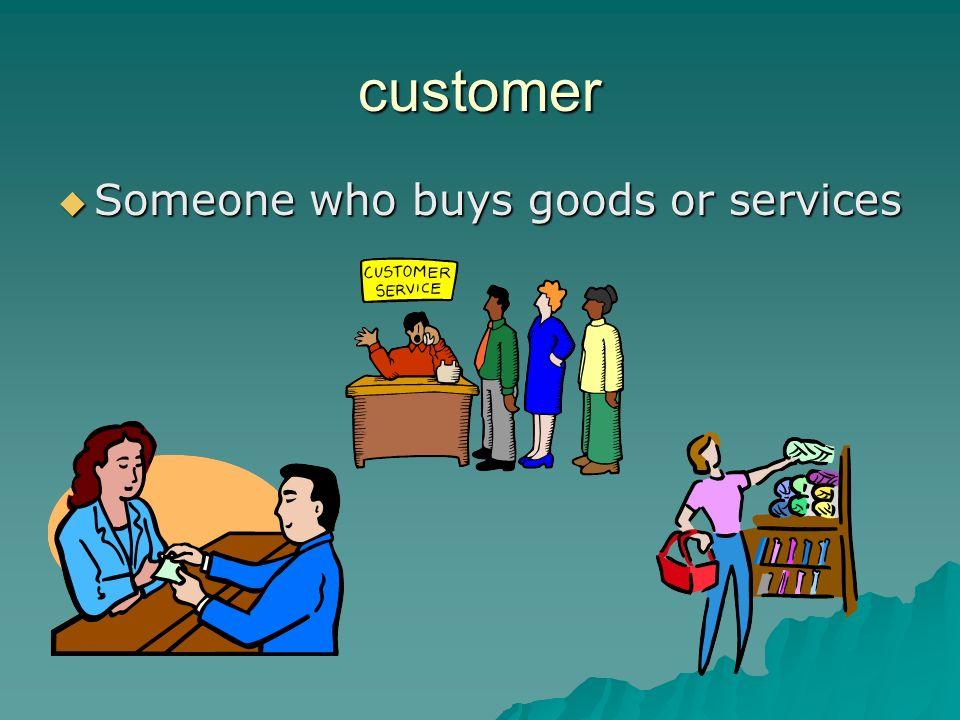 customer Someone who buys goods or services