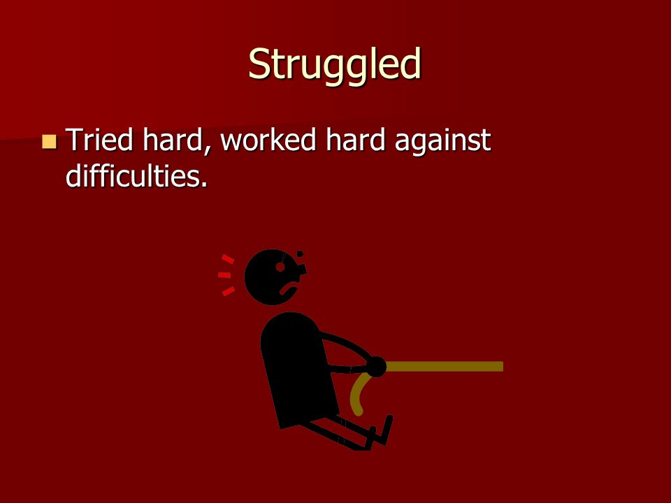 Struggled Tried hard, worked hard against difficulties.