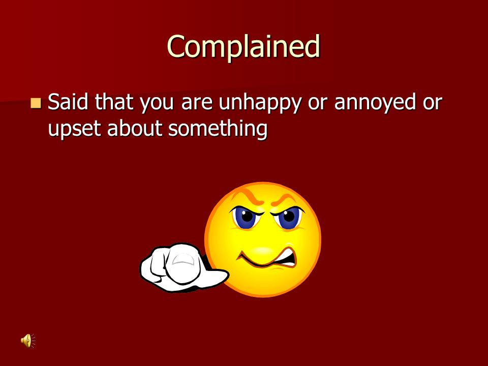Complained Said that you are unhappy or annoyed or upset about something