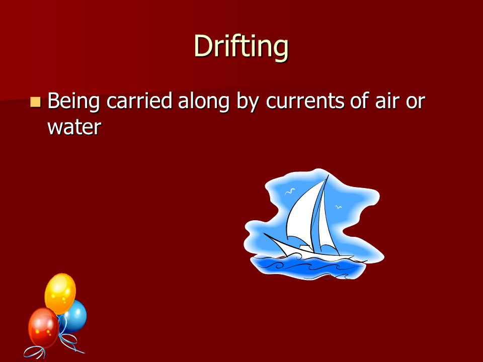 Drifting Being carried along by currents of air or water