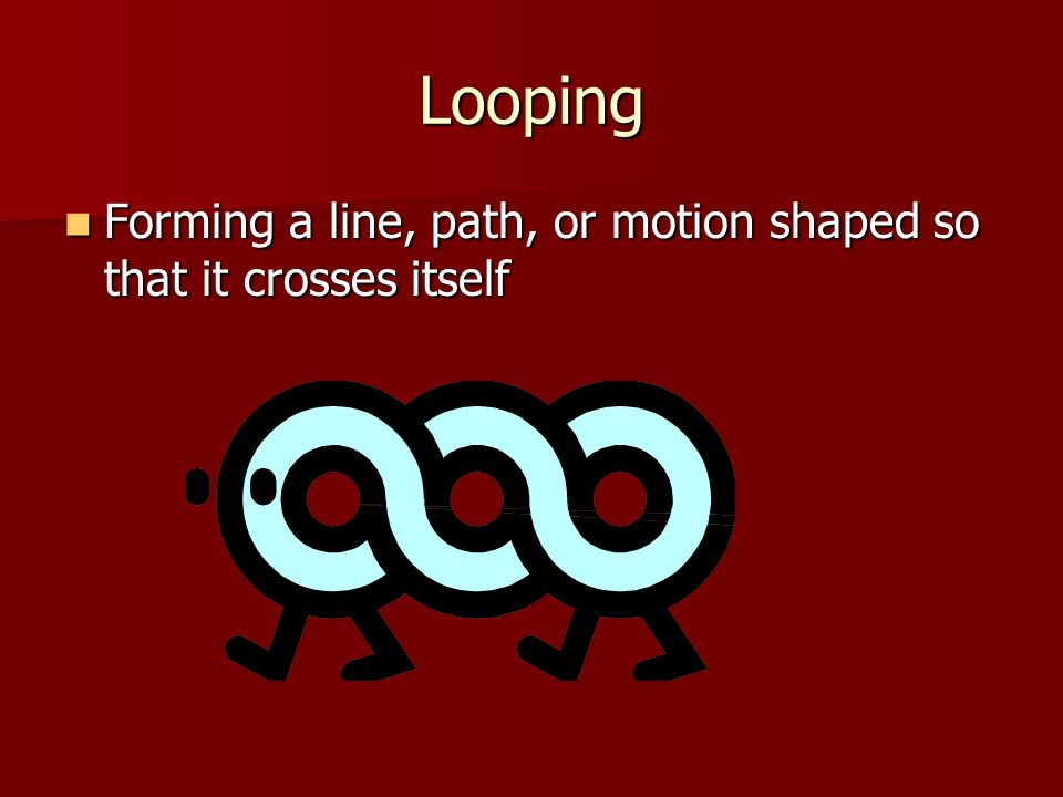 Looping Forming a line, path, or motion shaped so that it crosses itself