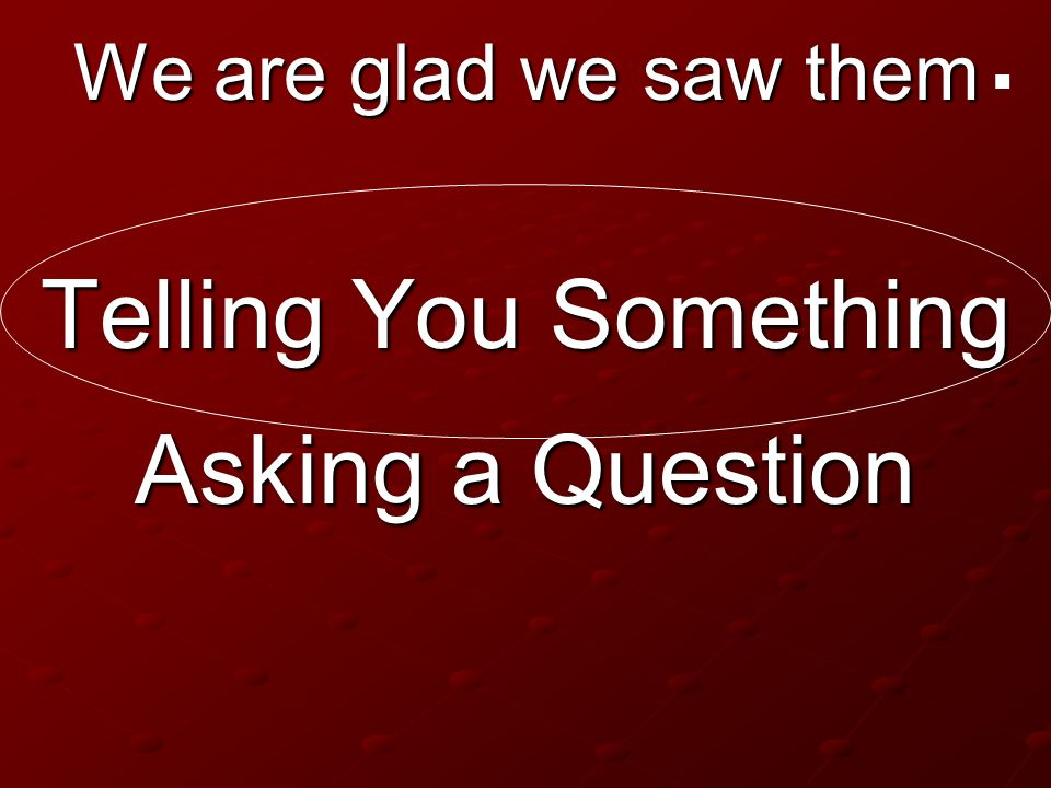 . We are glad we saw them Telling You Something Asking a Question