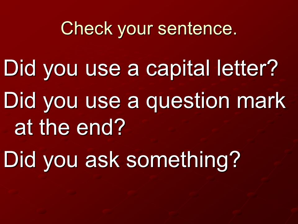 Did you use a capital letter Did you use a question mark at the end