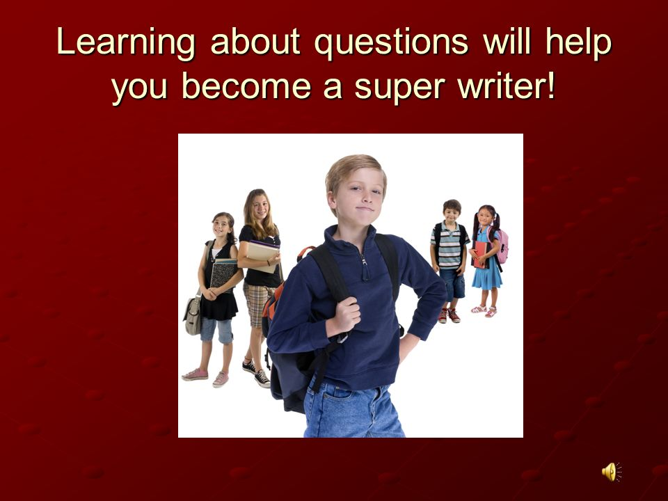 Learning about questions will help you become a super writer!