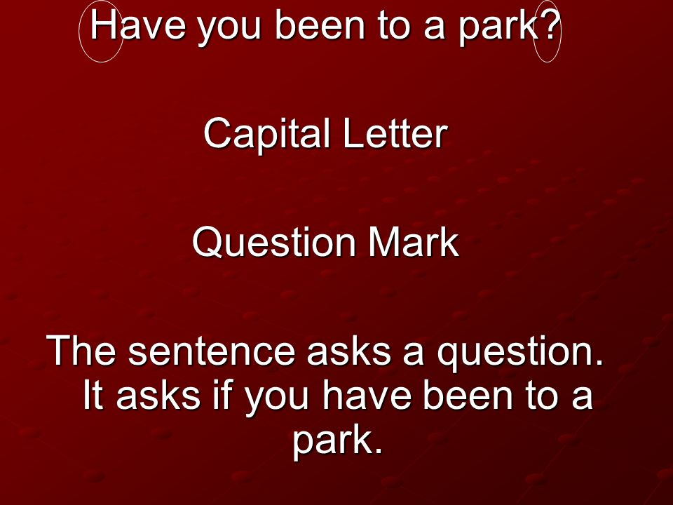 The sentence asks a question. It asks if you have been to a park.