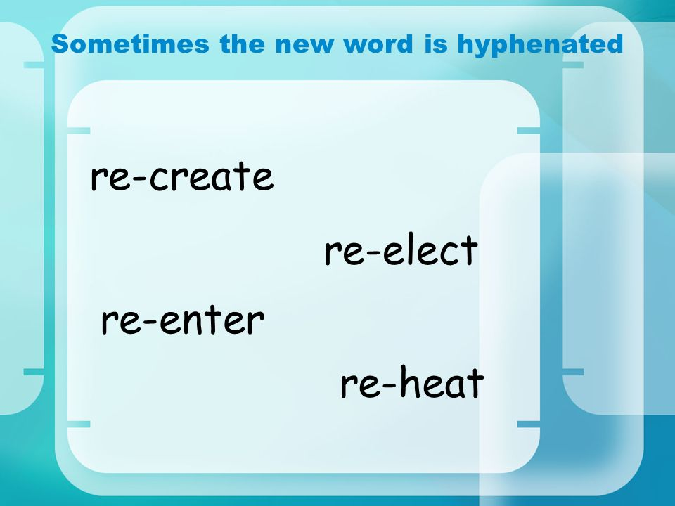 Sometimes the new word is hyphenated