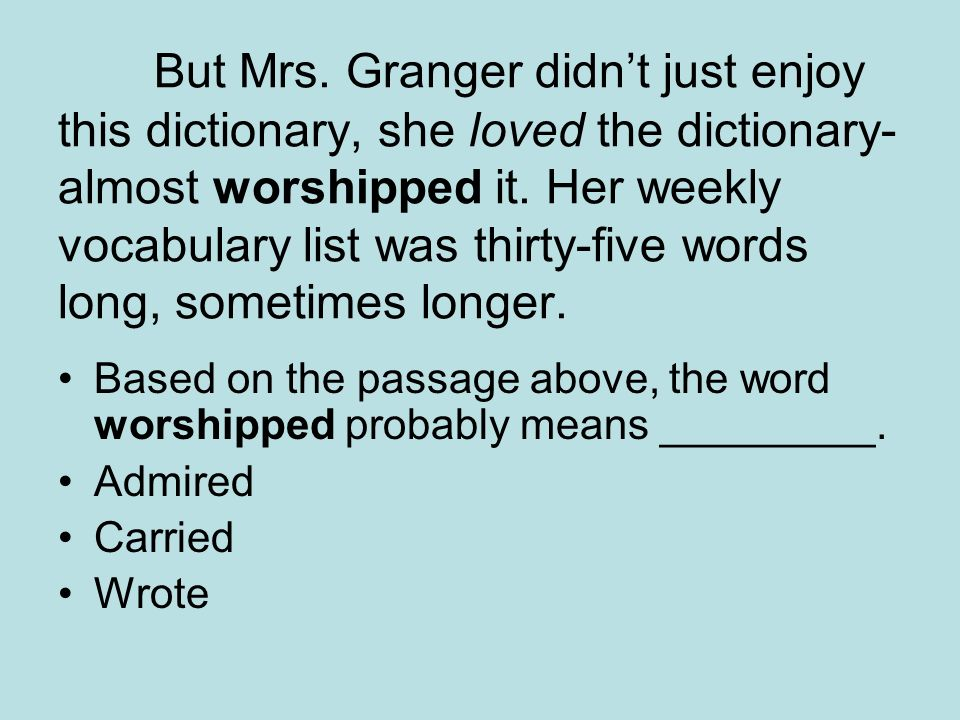 But Mrs. Granger didn't just enjoy this dictionary, she loved the dictionary-almost worshipped it. Her weekly vocabulary list was thirty-five words long, sometimes longer.