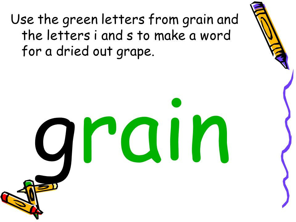 Use the green letters from grain and the letters i and s to make a word for a dried out grape.