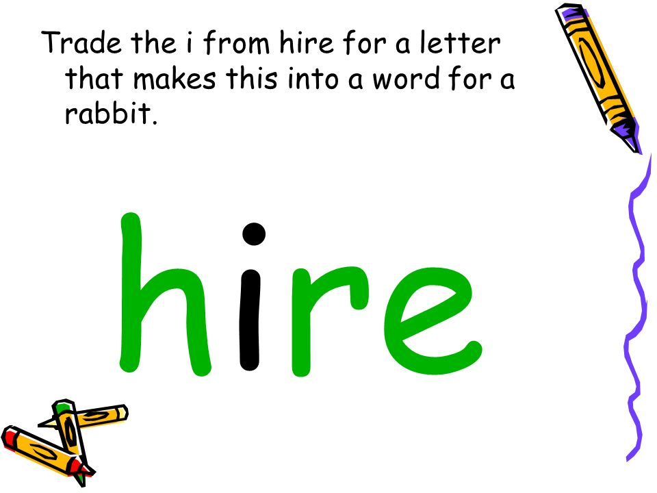 Trade the i from hire for a letter that makes this into a word for a rabbit.