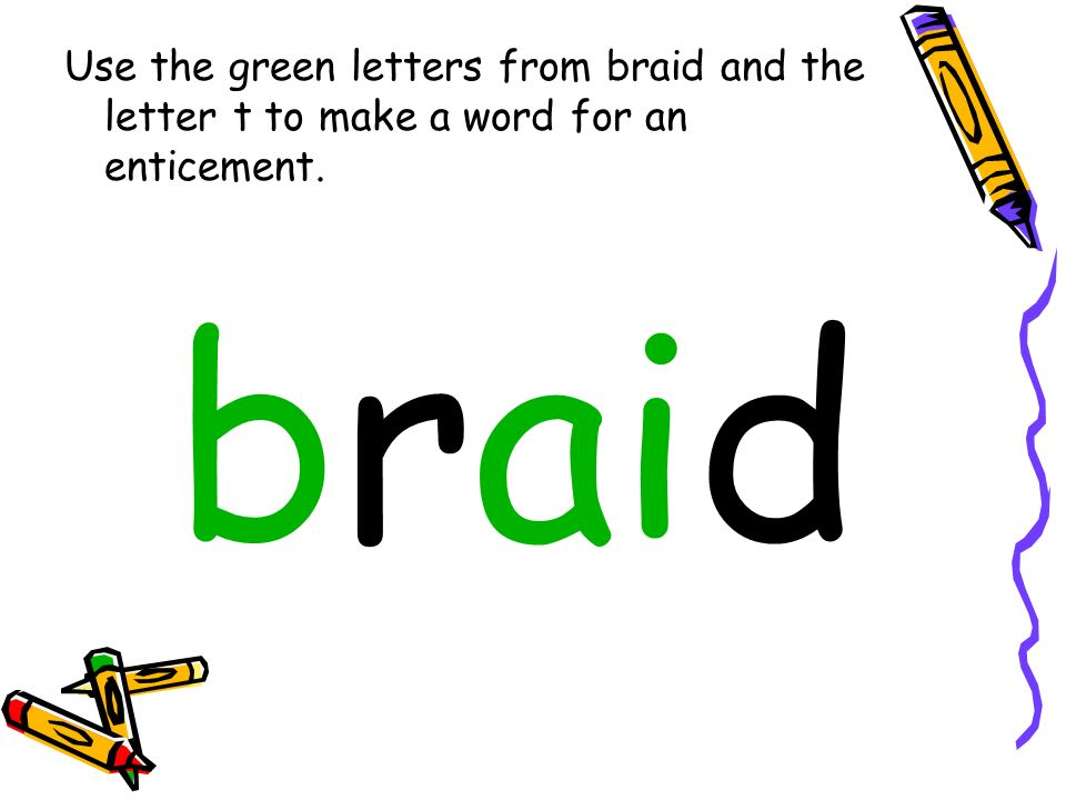 Use the green letters from braid and the letter t to make a word for an enticement.