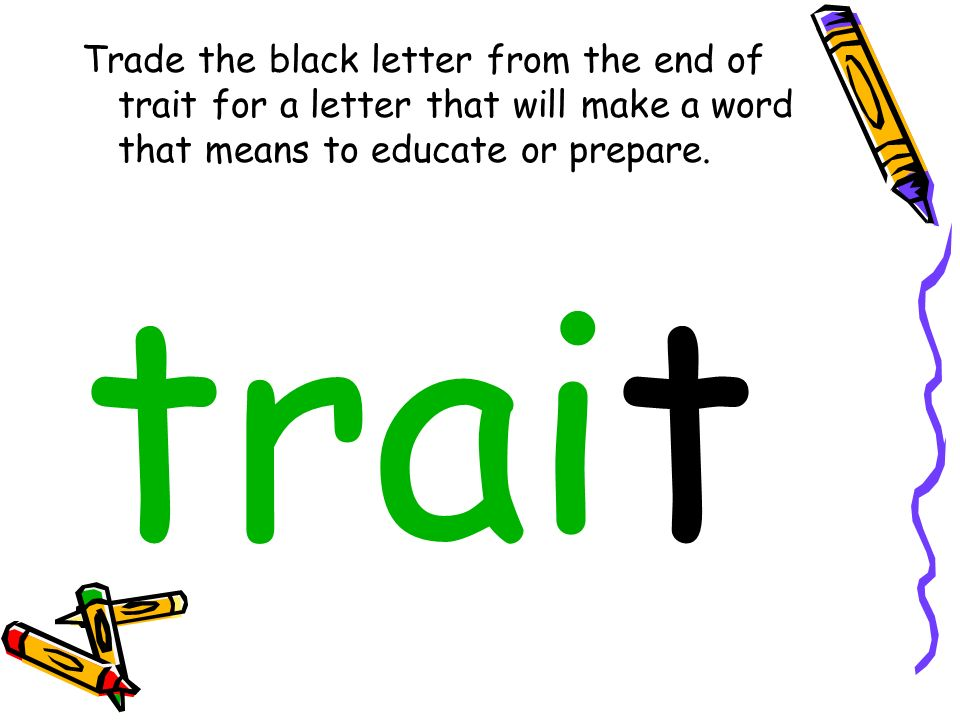 Trade the black letter from the end of trait for a letter that will make a word that means to educate or prepare.