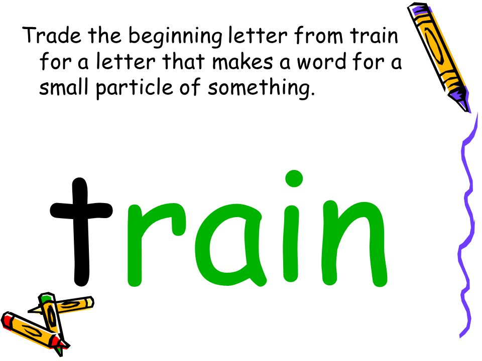 Trade the beginning letter from train for a letter that makes a word for a small particle of something.