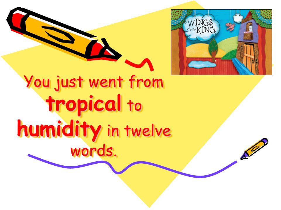 You just went from tropical to humidity in twelve words.
