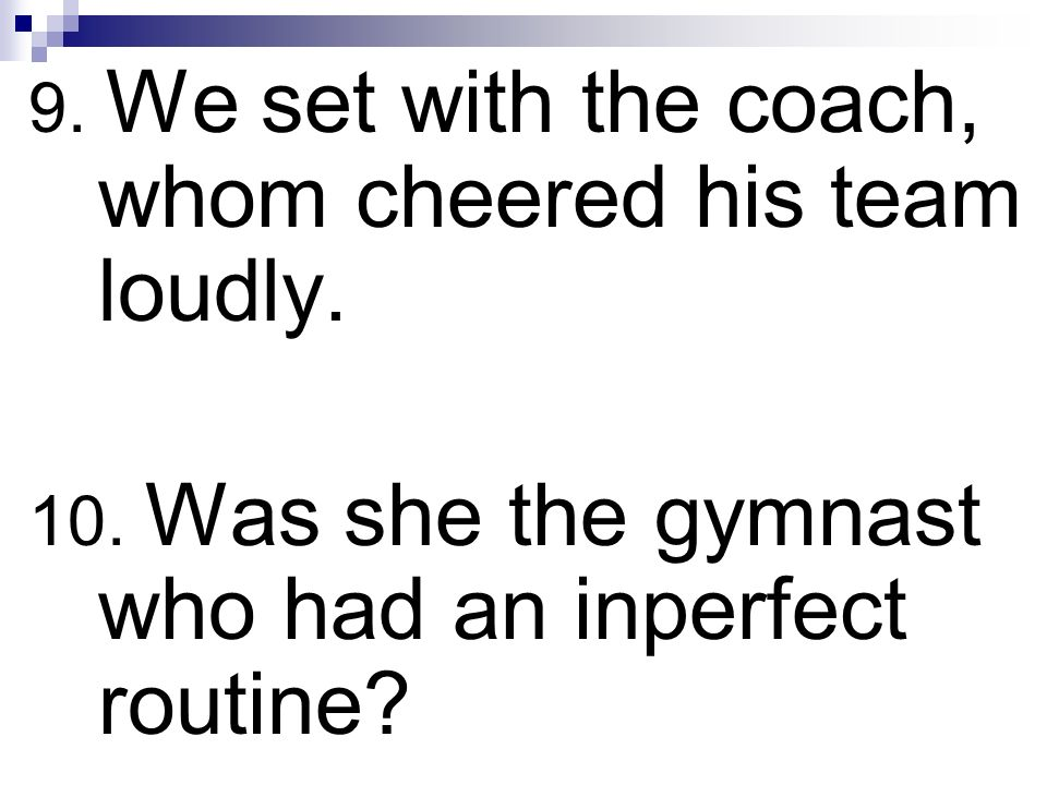 9. We set with the coach, whom cheered his team loudly.