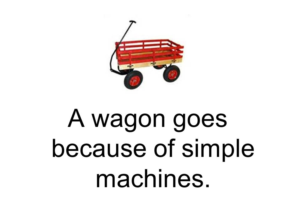 A wagon goes because of simple machines.