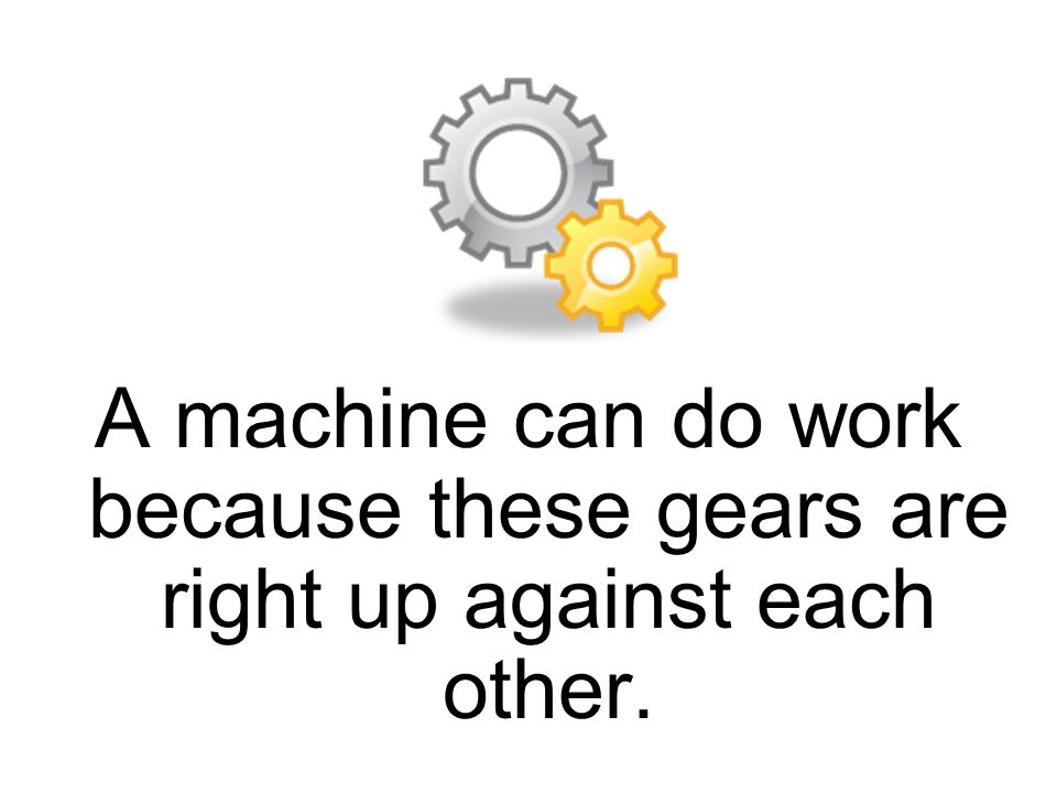 A machine can do work because these gears are right up against each other.