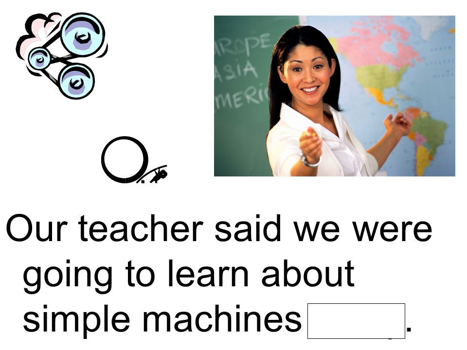 Our teacher said we were going to learn about simple machines today.