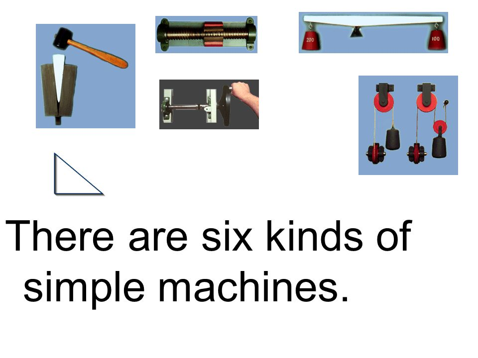 There are six kinds of simple machines.