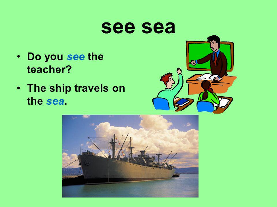 see sea Do you see the teacher The ship travels on the sea.