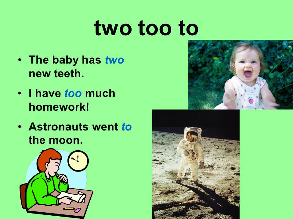 two too to The baby has two new teeth. I have too much homework!