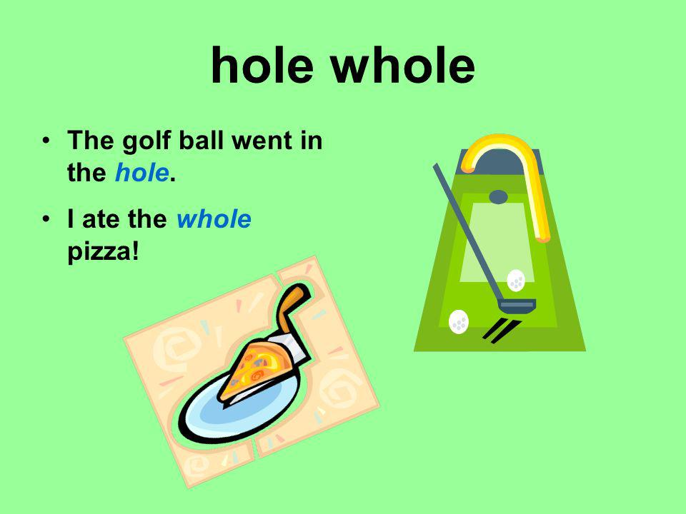 hole whole The golf ball went in the hole. I ate the whole pizza!