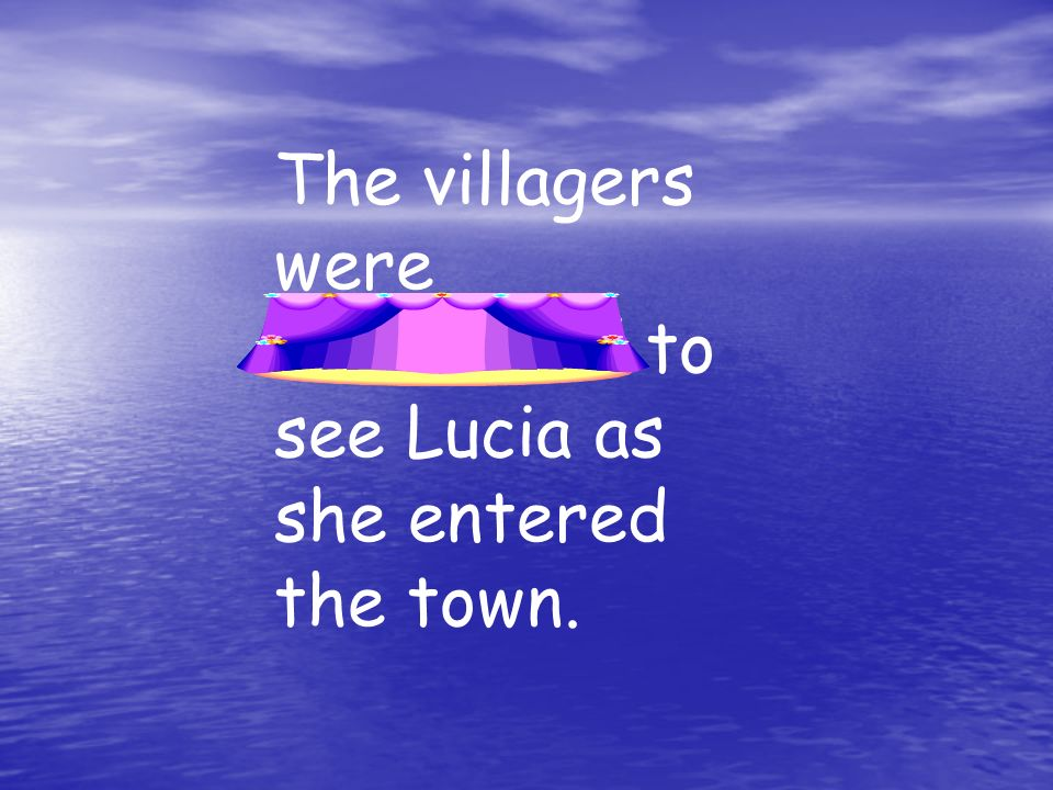 The villagers were astonished to see Lucia as she entered the town.