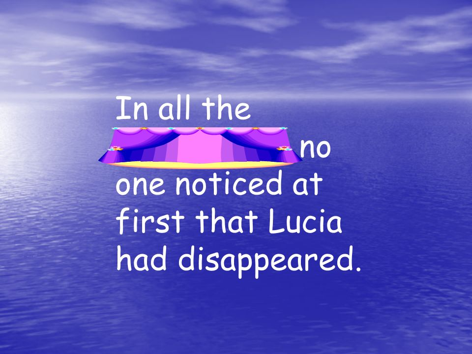 In all the excitement, no one noticed at first that Lucia had disappeared.