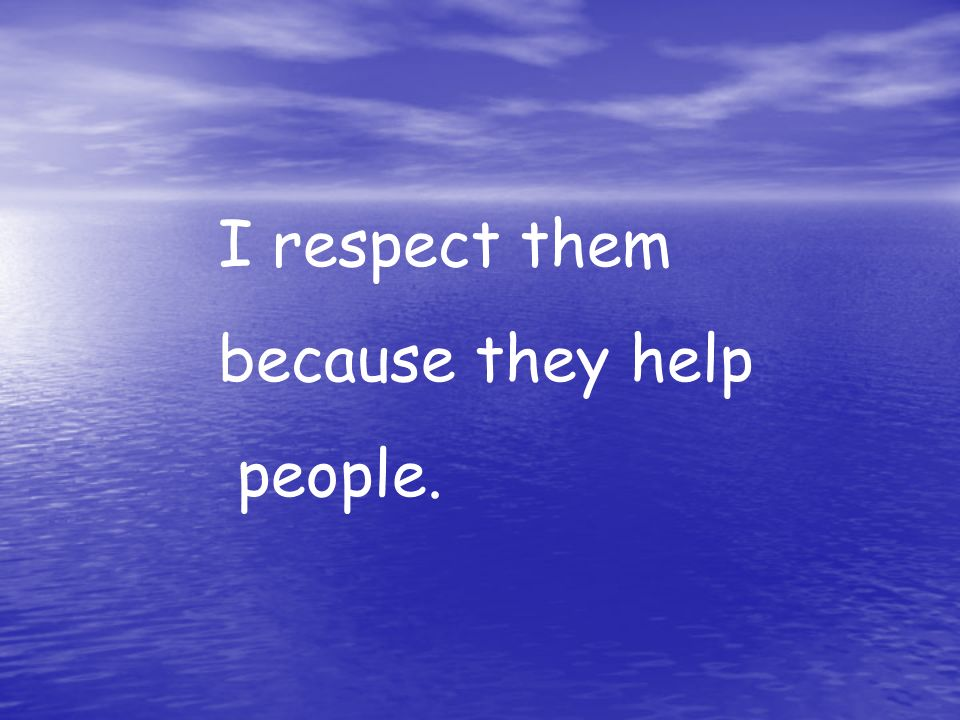 I respect them because they help people.
