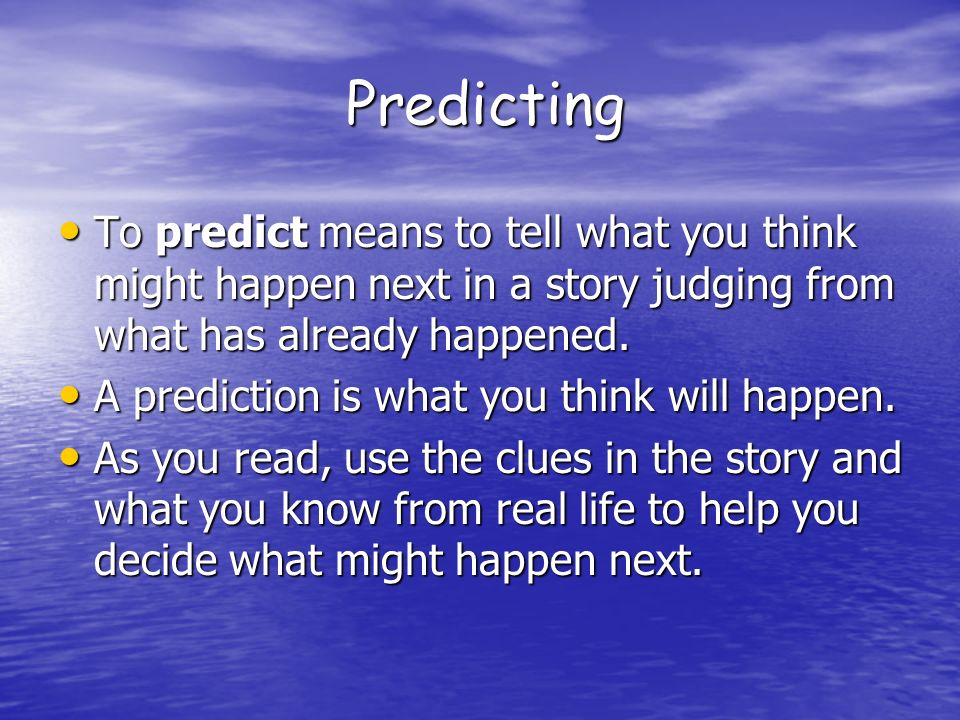 Predicting To predict means to tell what you think might happen next in a story judging from what has already happened.