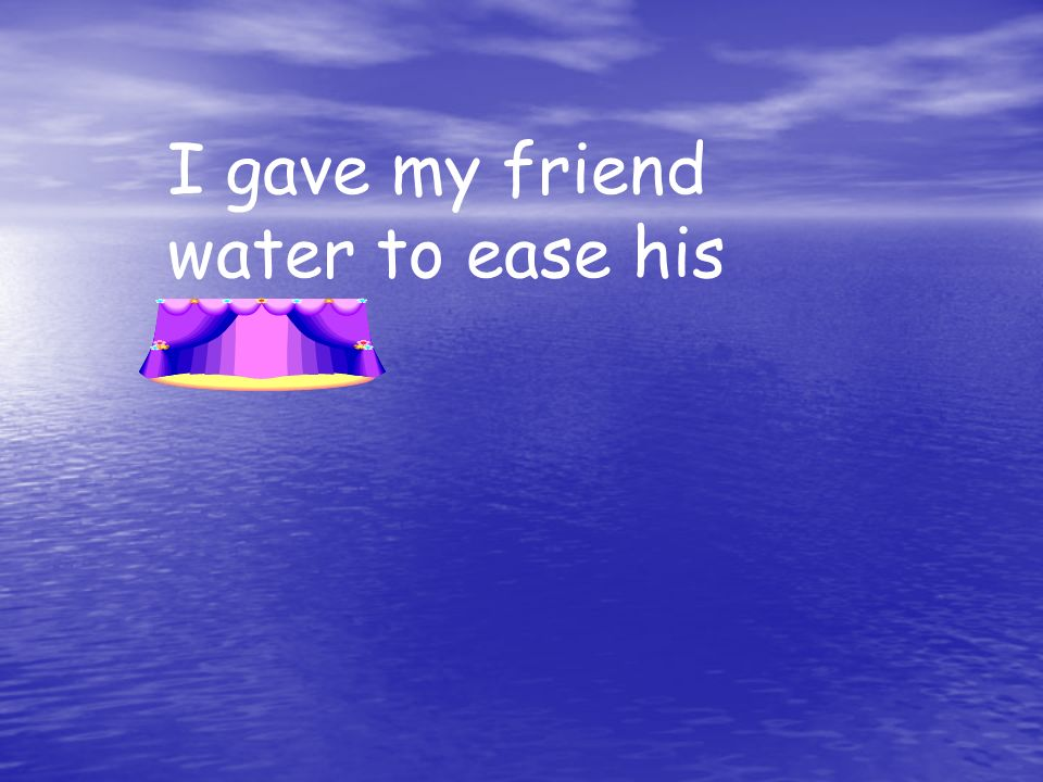 I gave my friend water to ease his thirst.