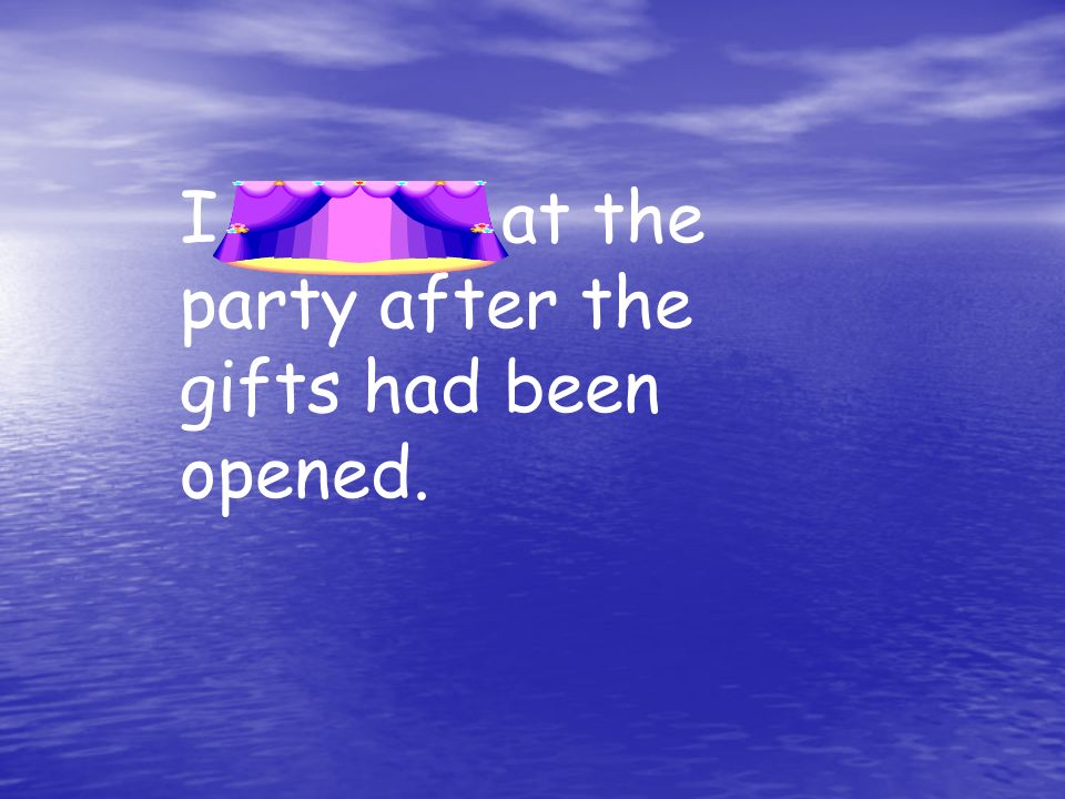 I arrived at the party after the gifts had been opened.