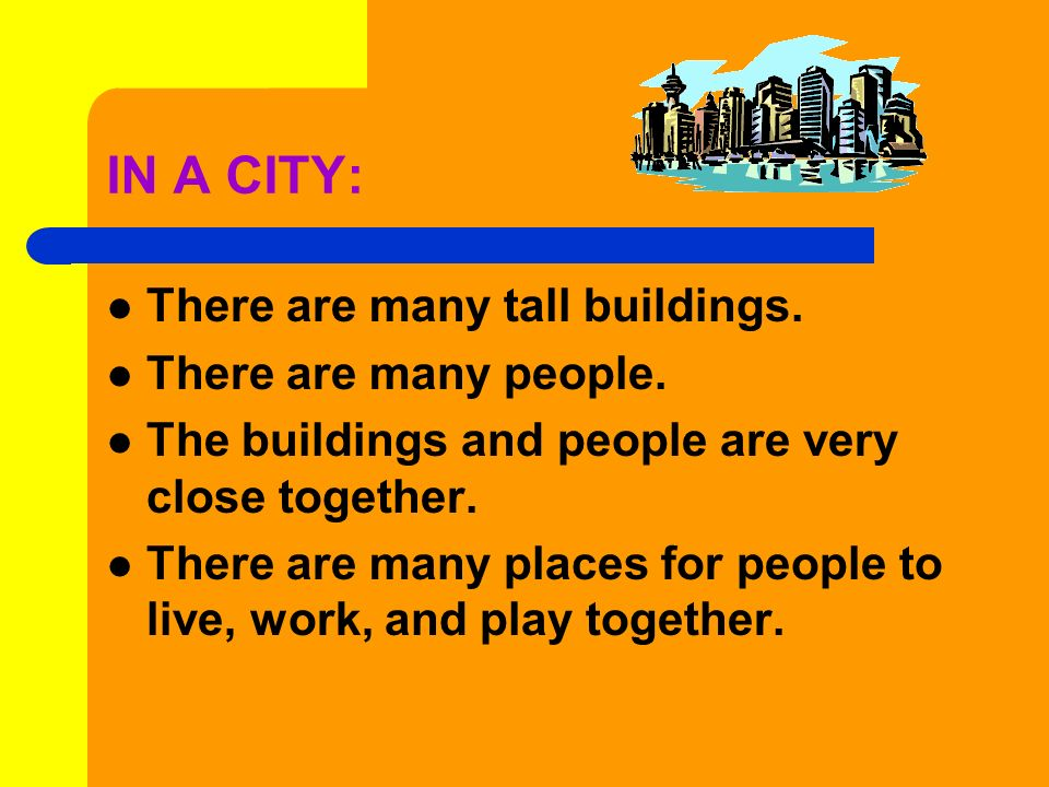 IN A CITY: There are many tall buildings. There are many people.