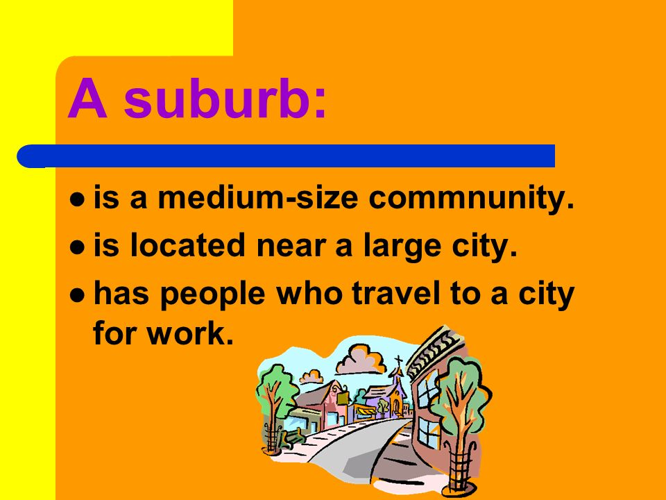 A suburb: is a medium-size commnunity. is located near a large city.