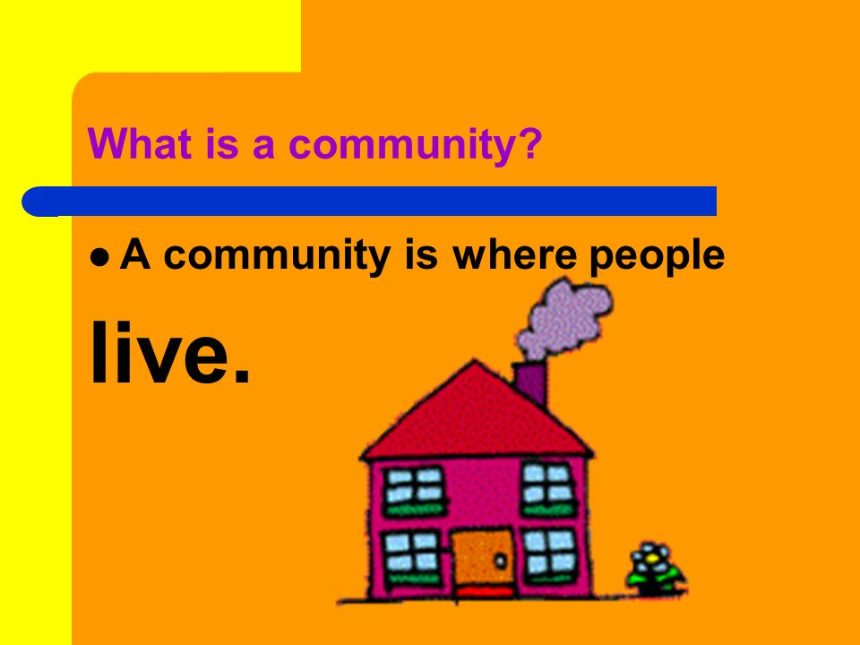 What is a community A community is where people live.