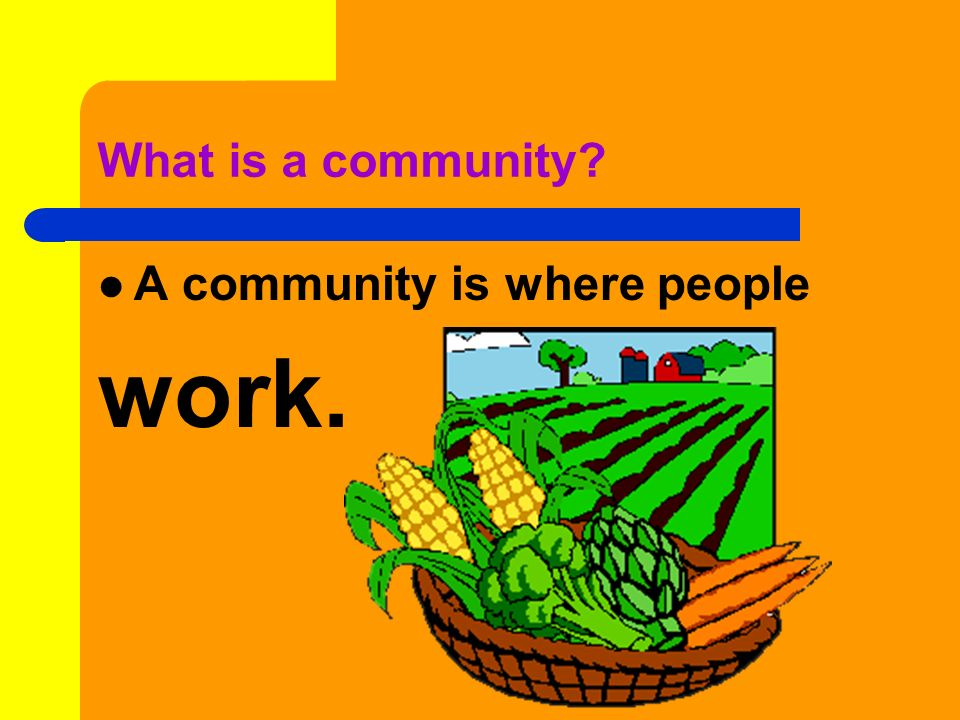 What is a community A community is where people work.