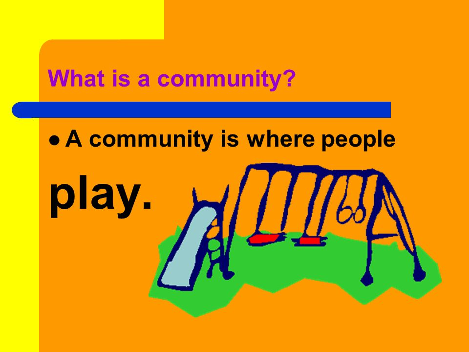 What is a community A community is where people play.