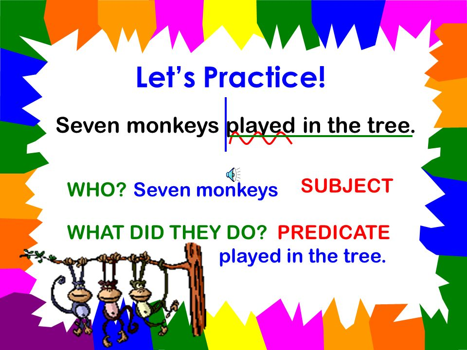 Let's Practice! Seven monkeys played in the tree. SUBJECT WHO